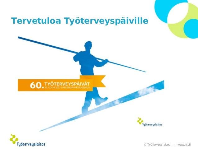 Tervetuloa Työterveyspäiville  © Työterveyslaitos –  www.ttl.fi