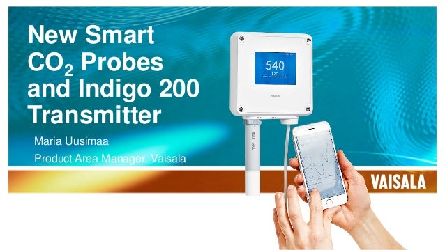 New Smart CO2 Probes and Indigo 200 Transmitter Maria Uusimaa Product Area Manager, Vaisala