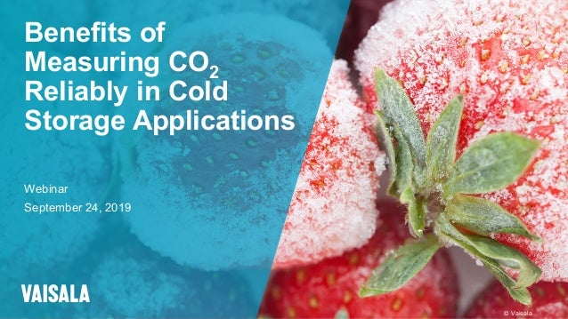 © Vaisala Benefits of Measuring CO2 Reliably in Cold Storage Applications Webinar September 24, 2019