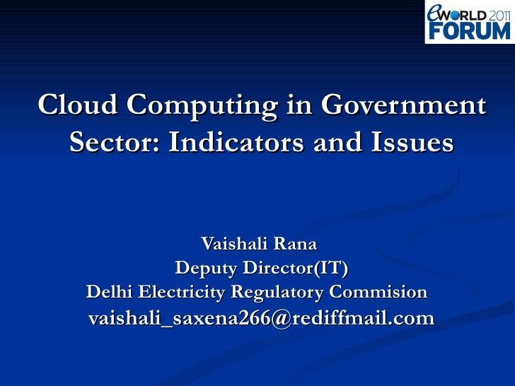 Cloud Computing in Government Sector: Indicators and Issues Vaishali Rana  Deputy Director(IT) Delhi Electricity Regulator...