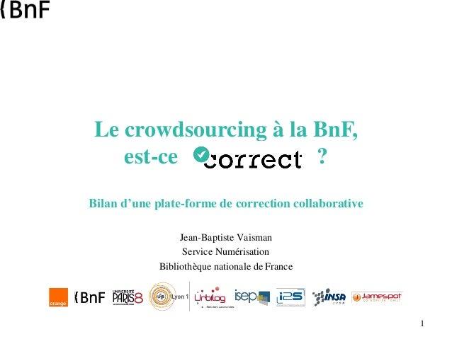 1 Le crowdsourcing à la BnF, est-ce ? Bilan d'une plate-forme de correction collaborative Jean-Baptiste Vaisman Service Nu...