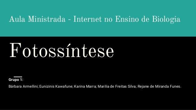 Aula Ministrada - Internet no Ensino de Biologia Fotossíntese Grupo 1: Bárbara Armellini; Eunizinis Kawafune; Karina Marra...