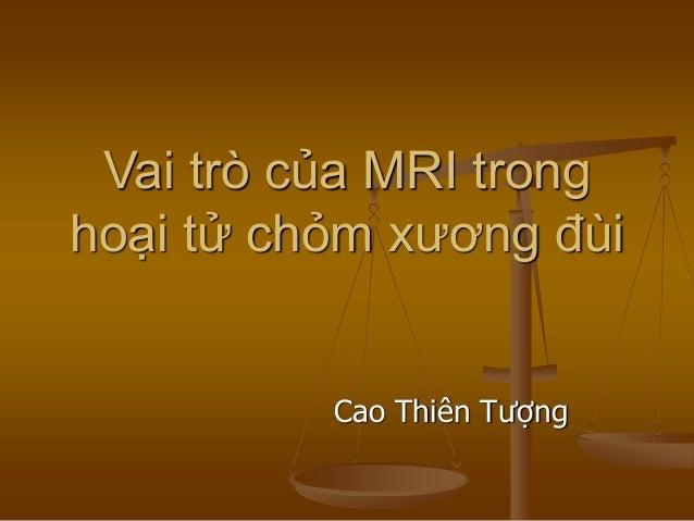 Vai trò của MRI trong hoại tử chỏm xương đùi Cao Thiên Tượng