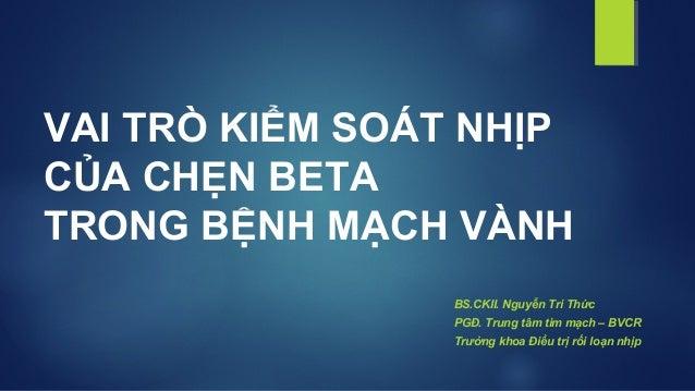 VAI TRÒ KIỂM SOÁT NHỊP CỦA CHẸN BETA TRONG BỆNH MẠCH VÀNH BS.CKII. Nguyễn Tri Thức PGĐ. Trung tâm tim mạch – BVCR Trưởng k...