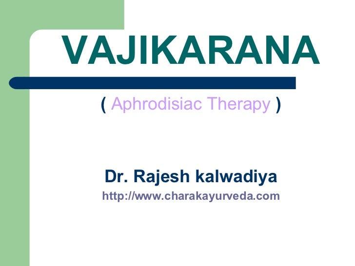 VAJIKARANA <ul><li>(   Aphrodisiac Therapy   ) </li></ul><ul><li>Dr. Rajesh kalwadiya </li></ul><ul><li>http://www.charaka...