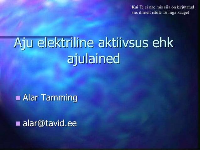 Aju elektriline aktiivsus ehk ajulained  Alar Tamming  alar@tavid.ee Kui Te ei näe mis siia on kirjutatud, siis ilmselt ...