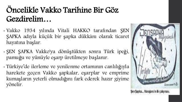 Öncelikle Vakko Tarihine Bir Göz  Gezdirelim…  • Vakko 1934 yılında Vitali HAKKO tarafından ŞEN  ŞAPKA adıyla küçük bir şa...
