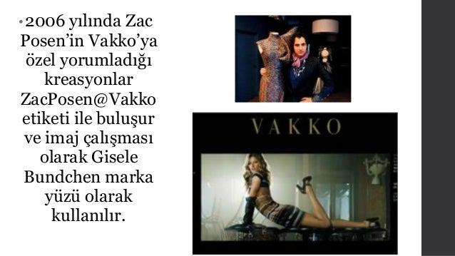 • 2006 yılında Zac  Posen'in Vakko'ya  özel yorumladığı  kreasyonlar  ZacPosen@Vakko  etiketi ile buluşur  ve imaj çalışma...
