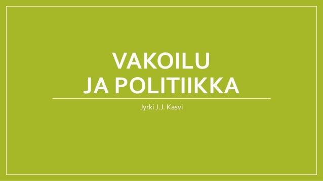 VAKOILU JA POLITIIKKA Jyrki J.J. Kasvi