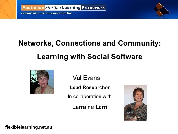Networks, Connections and Community: Learning with Social Software Val Evans  Lead Researcher In collaboration with Larrai...