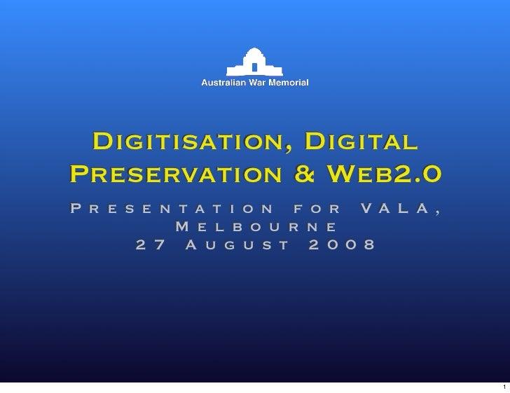 Digitisation, Digital Preservation  Web2.0 P r e s e n t a t i o n f o r VA L A ,            M e l b o u r n e        2 7 ...