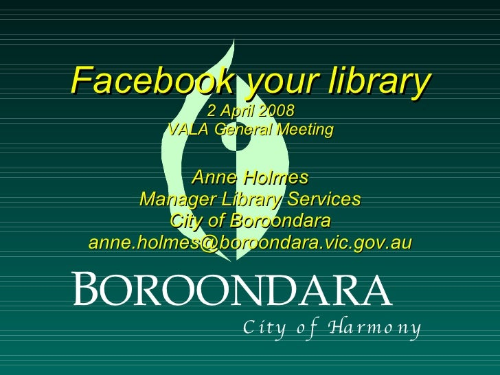 Facebook your library             2 April 2008         VALA General Meeting              Anne Holmes       Manager Library...