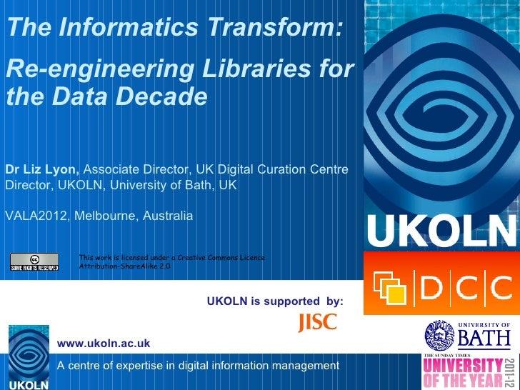The Informatics Transform:Re-engineering Libraries forthe Data DecadeDr Liz Lyon, Associate Director, UK Digital Curation ...