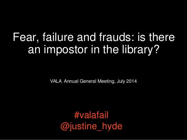 Fear, failure and frauds: is there an impostor in the library? #valafail @justine_hyde@justine_hyde #valafail 1 VALA Annua...
