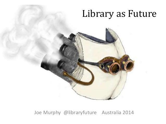 Library as Future  Joe Murphy @libraryfuture Australia 2014