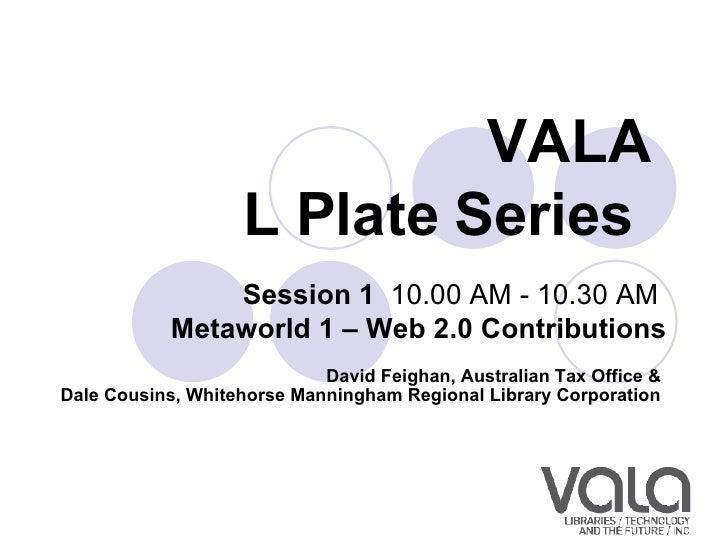 VALA  L Plate Series   Session 1  10.00 AM - 10.30 AM  Metaworld 1 – Web 2.0 Contributions David Feighan, Australian Tax ...
