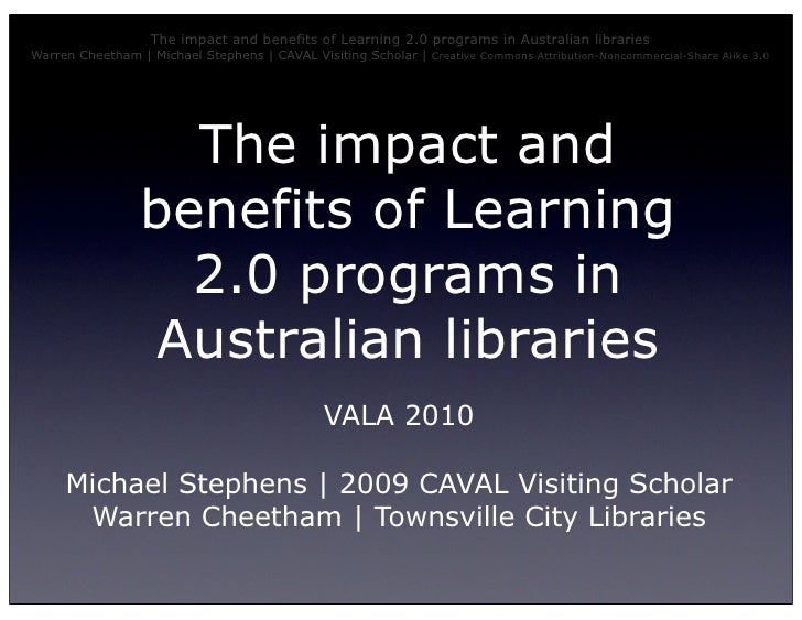 The impact and benefits of Learning 2.0 programs in Australian libraries Warren Cheetham | Michael Stephens | CAVAL Visiti...