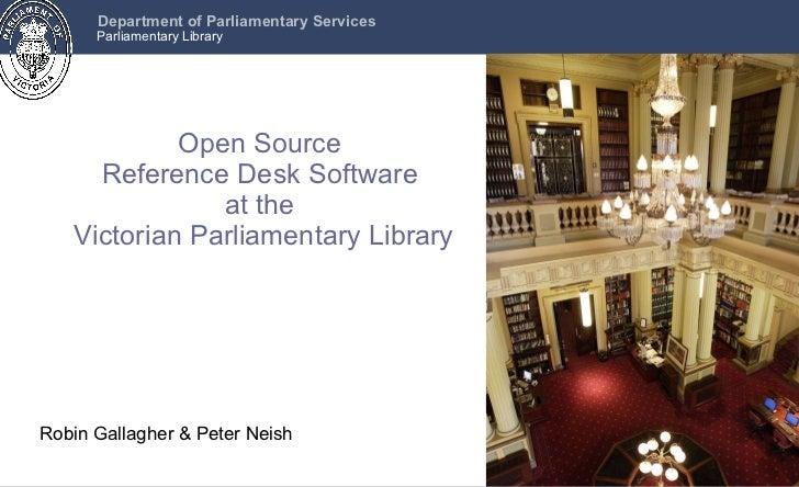 Open Source  Reference Desk Software  at the  Victorian Parliamentary Library Robin Gallagher & Peter Neish