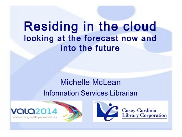 Residing in the cloud  looking at the forecast now and into the future  Michelle McLean Information Services Librarian