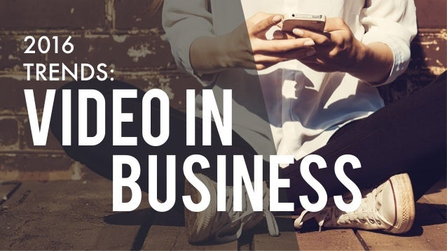 VIDEO IN BUSINESS 2016 TRENDS: