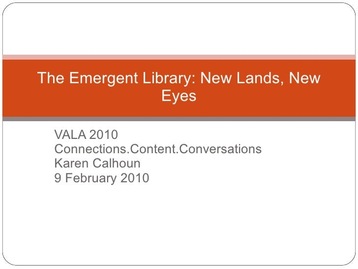 VALA 2010 Connections.Content.Conversations Karen Calhoun 9 February 2010 The Emergent Library: New Lands, New Eyes
