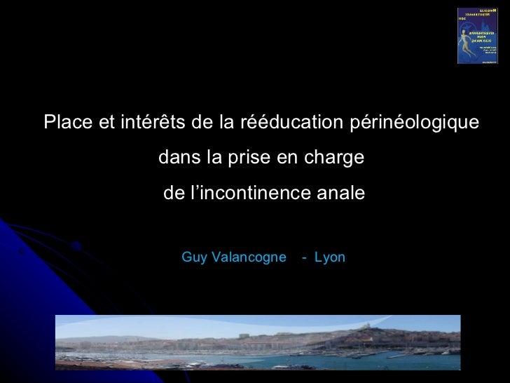 Place et intérêts de la rééducation périnéologique dans la prise en charge de l'incontinence anale Guy Valancogne  -  Lyon