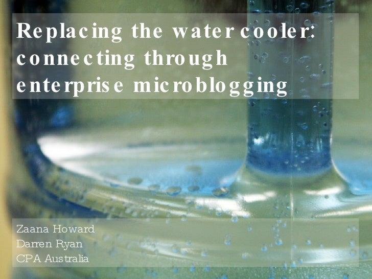 Replacing the water cooler: connecting through  enterprise microblogging Zaana Howard Darren Ryan CPA Australia