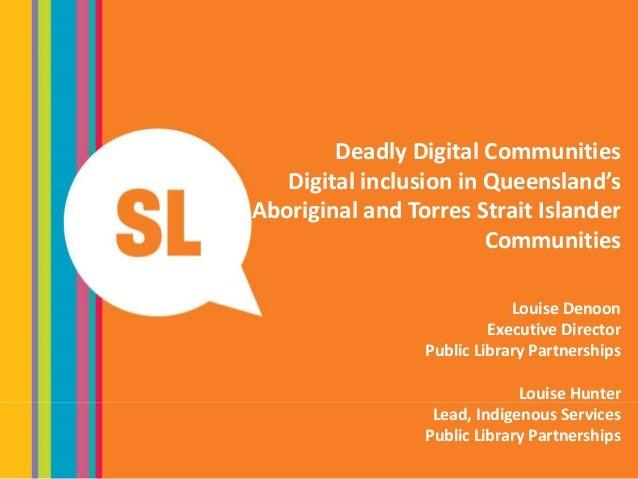 Deadly Digital Communities Digital inclusion in Queensland's Aboriginal and Torres Strait Islander Communities Louise Deno...