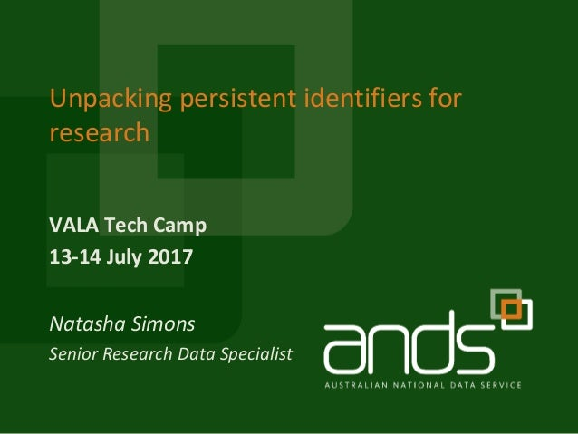 VALA Tech Camp 13-14 July 2017 Unpacking persistent identifiers for research Natasha Simons Senior Research Data Specialist
