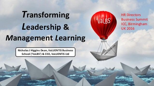Transforming Leadership & Management Learning Nicholas J Higgins Dean, VaLUENTiS Business School ('VaLBS') & CEO, VaLUENTi...
