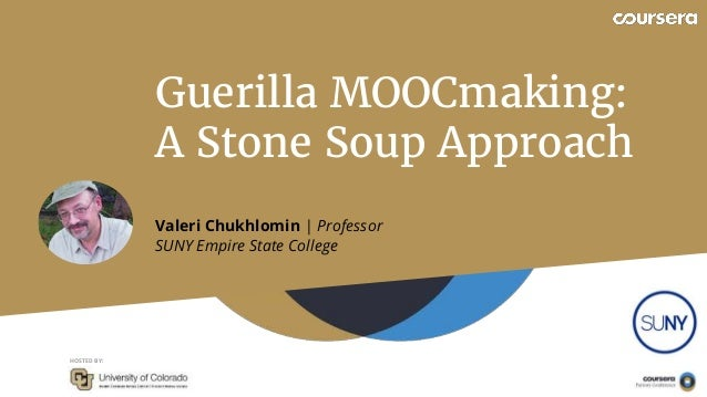HOSTED BY: Valeri Chukhlomin | Professor SUNY Empire State College Guerilla MOOCmaking: A Stone Soup Approach