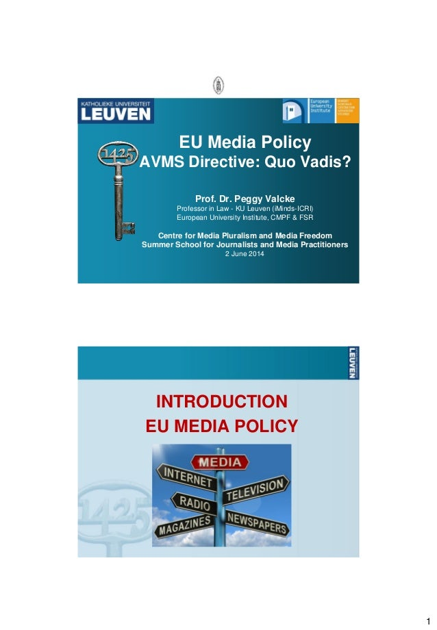 1 EU Media Policy AVMS Directive: Quo Vadis? Prof. Dr. Peggy Valcke Professor in Law - KU Leuven (iMinds-ICRI) European Un...