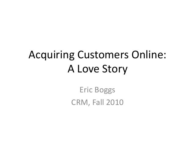 Acquiring Customers Online: A Love Story Eric Boggs CRM, Fall 2010