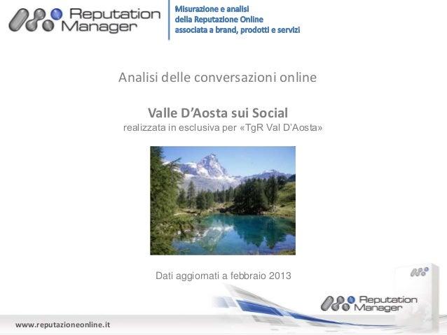 www.reputazioneonline.it Analisi delle conversazioni online Valle D'Aosta sui Social Dati aggiornati a febbraio 2013 reali...
