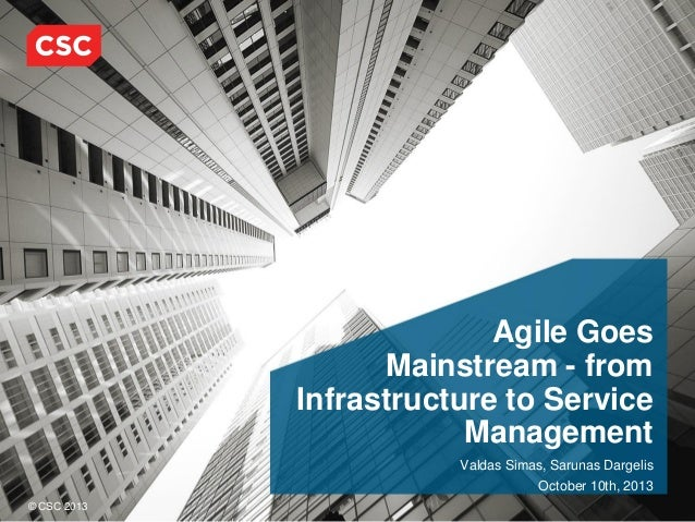 Agile Goes Mainstream - from Infrastructure to Service Management Valdas Simas, Sarunas Dargelis October 10th, 2013 © CSC ...