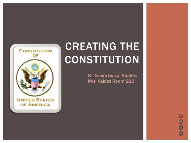 CREATING THE CONSTITUTION 8th Grade Social Studies Mrs. Valdez Room 220