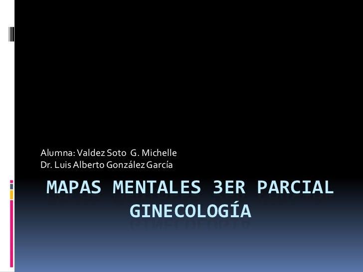 Alumna: Valdez Soto G. MichelleDr. Luis Alberto González García MAPAS MENTALES 3ER PARCIAL         GINECOLOGÍA