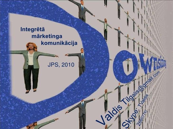 Integrētā        mārketinga        komunikācija<br />Valdis Tilgalis@gmail.com<br />JPS, 2010<br />Skype: TValdis<br />26...
