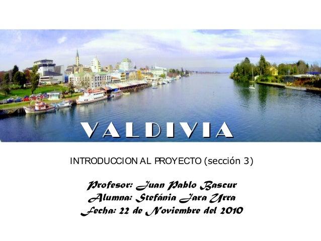 V A L D I V I AV A L D I V I A INTRODUCCION AL PROYECTO (sección 3) Profesor: Juan Pablo Bascur Alumna: Stefánia Jara Urra...