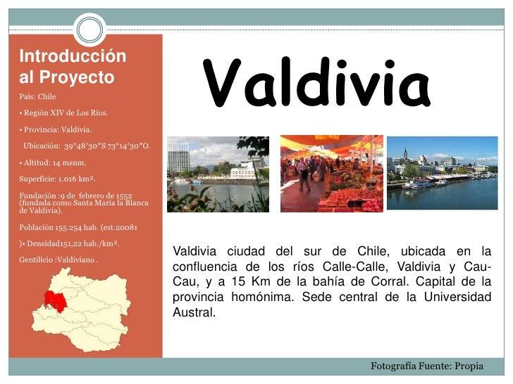 Introducción al Proyecto<br />Valdivia<br />País:Chile<br />•Región XIV de Los Ríos.<br />•Provincia: Valdivia.<br /><u...