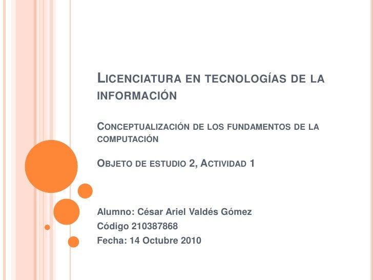 Licenciatura en tecnologías de la informaciónConceptualización de los fundamentos de la computación Objeto de estudio 2, A...