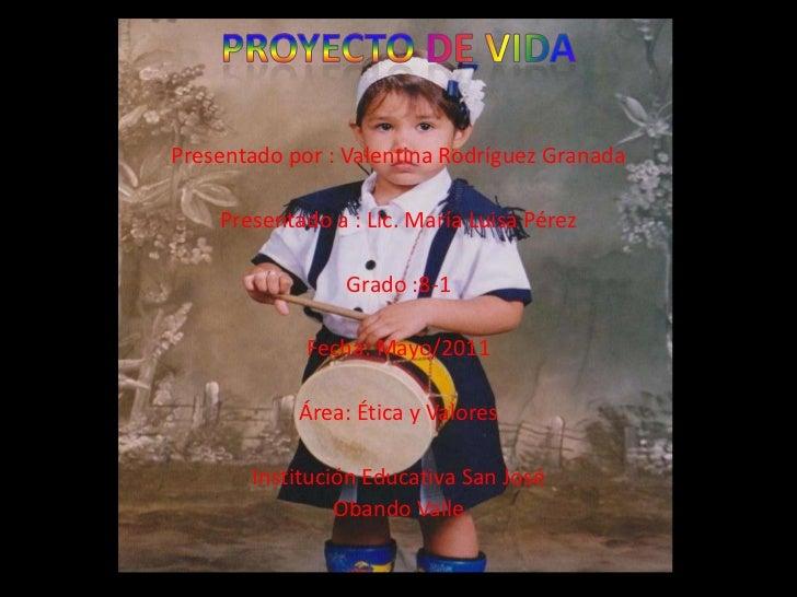 Proyectode vida <br />Presentado por : Valentina Rodríguez Granada <br />Presentado a : Lic. María Luisa Pérez <br />Grado...
