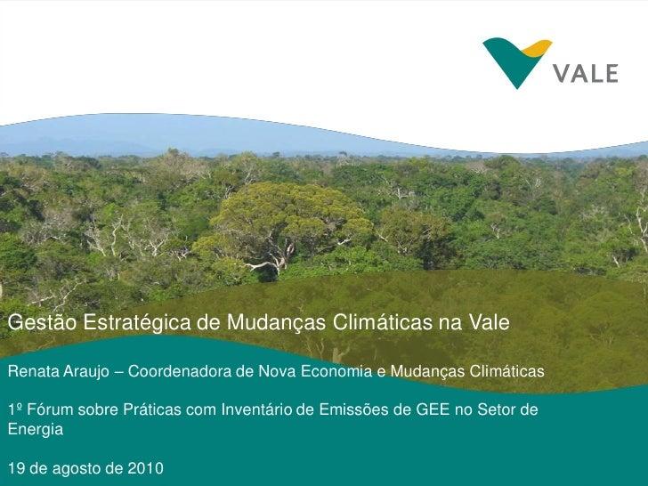 14/04/2009     Gestão Estratégica de Mudanças Climáticas na Vale  Renata Araujo – Coordenadora de Nova Economia e Mudanças...