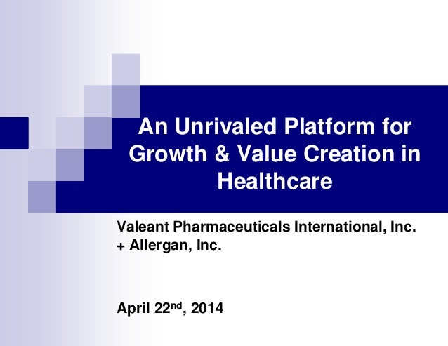 An Unrivaled Platform for Growth & Value Creation in Healthcare Valeant Pharmaceuticals International, Inc. + Allergan, In...