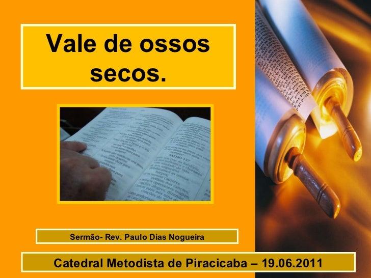 Vale de ossos secos. Sermão- Rev. Paulo Dias Nogueira Catedral Metodista de Piracicaba – 19.06.2011