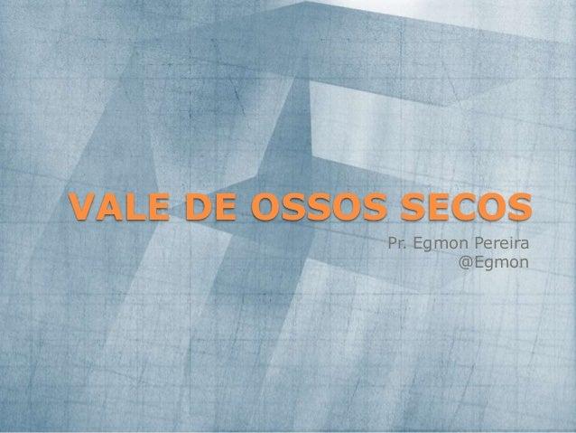VALE DE OSSOS SECOS Pr. Egmon Pereira @Egmon