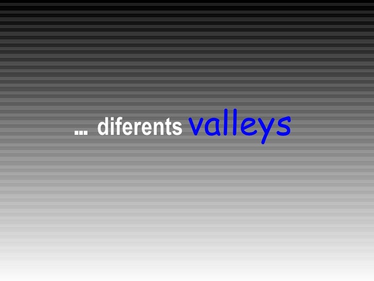 <ul><li>…  diferents   valleys </li></ul>