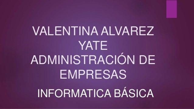 VALENTINA ALVAREZ YATE ADMINISTRACIÓN DE EMPRESAS INFORMATICA BÁSICA