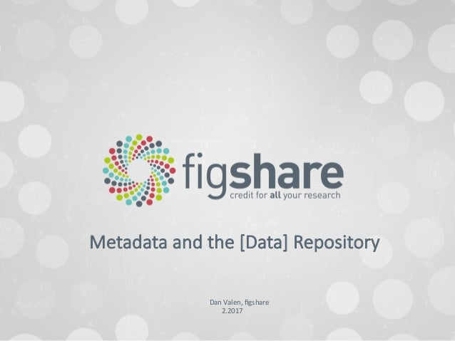 Dan	Valen,	figshare	 2.2017	 Metadata and the [Data] Repository