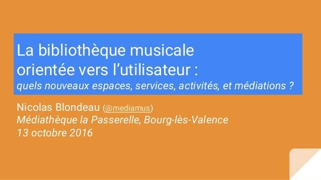 La bibliothèque musicale orientée vers l'utilisateur : quels nouveaux espaces, services, activités, et médiations ? Nicola...